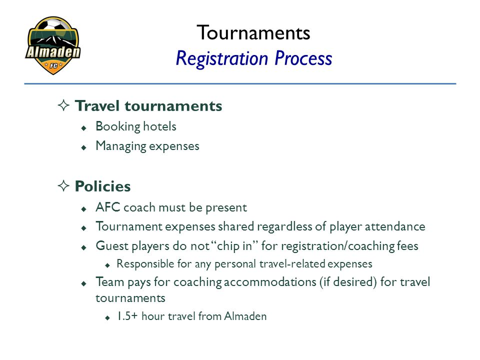 Tournaments Registration Process  Travel tournaments  Booking hotels  Managing expenses  Policies  AFC coach must be present  Tournament expense