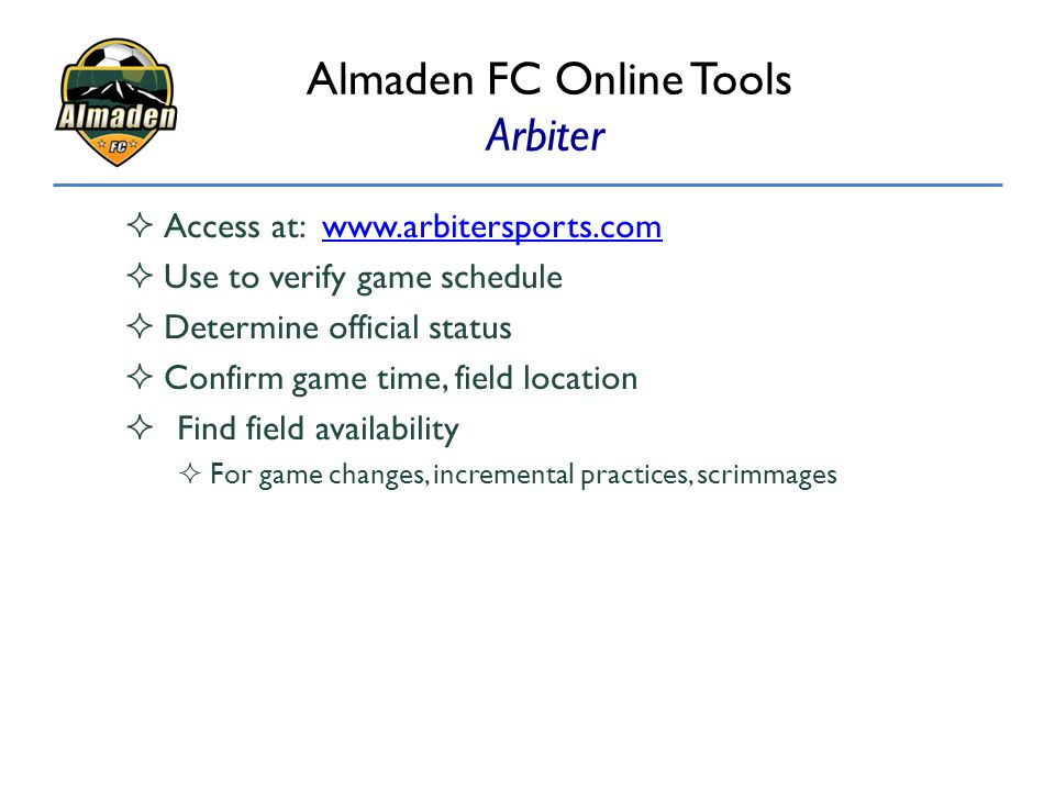 Almaden FC Online Tools Arbiter  Access at: www.arbitersports.comwww.arbitersports.com  Use to verify game schedule  Determine official status  Co