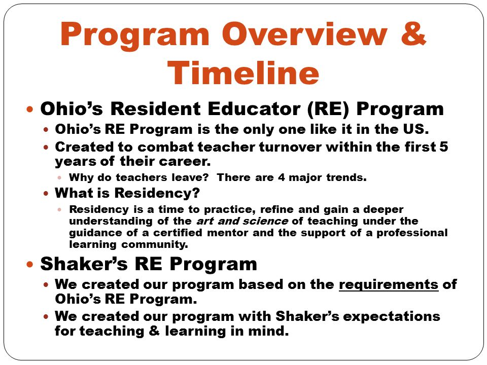 Program Overview & Timeline Continued Major Components of RE Program: Self-Assessment & Goal Setting Self-Assessment and Summary 2 SMART goals per year (1 can be Goal #2 from your APG & the other should be based on your Self-Assessment) Teaching & Learning Cycle Assessment for Student Learning Instructional Cycle Observations 1 observation of you by your RE mentor 1 reciprocal observation (with your RE mentor) OR observation of an exemplary teacher* Lesson Study Session 1 - Lesson Planning (We will complete this tonight.) Session 2 – Lesson Delivery (We will complete this next year.) Formative Progress Review