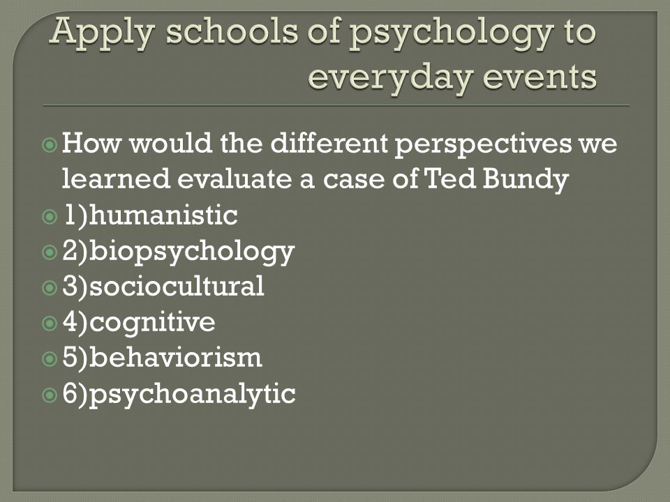  How would the different perspectives we learned evaluate a case of Ted Bundy  1)humanistic  2)biopsychology  3)sociocultural  4)cognitive  5)behaviorism  6)psychoanalytic