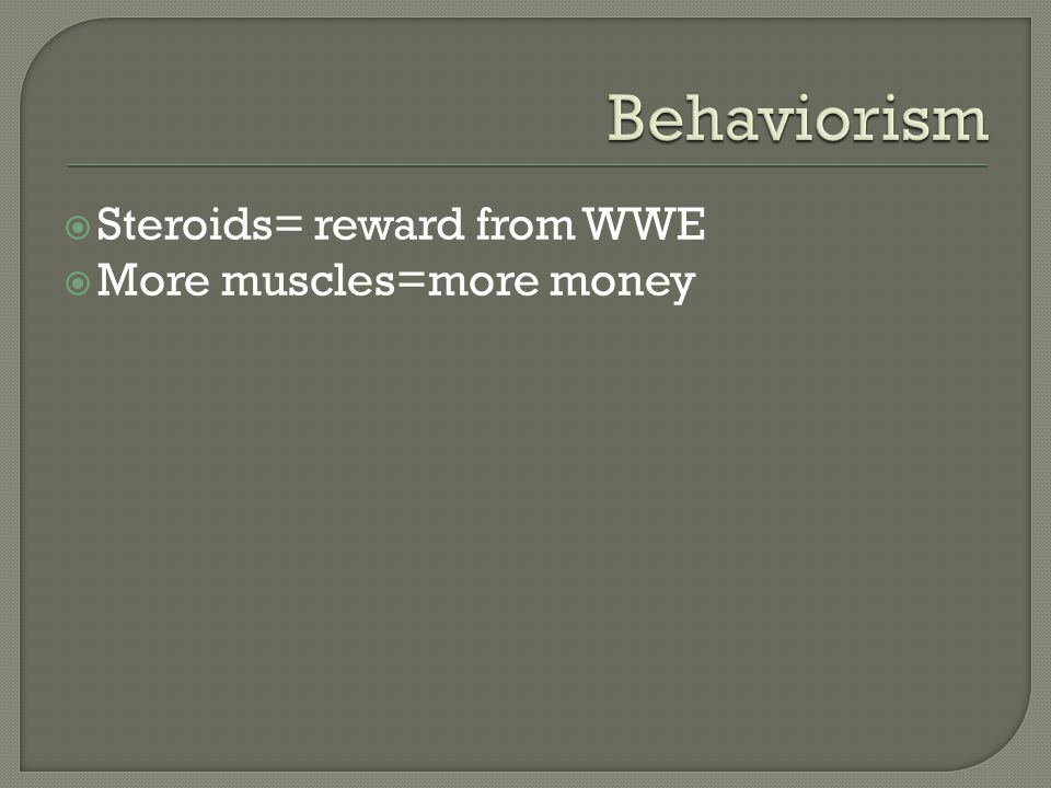  Steroids= reward from WWE  More muscles=more money