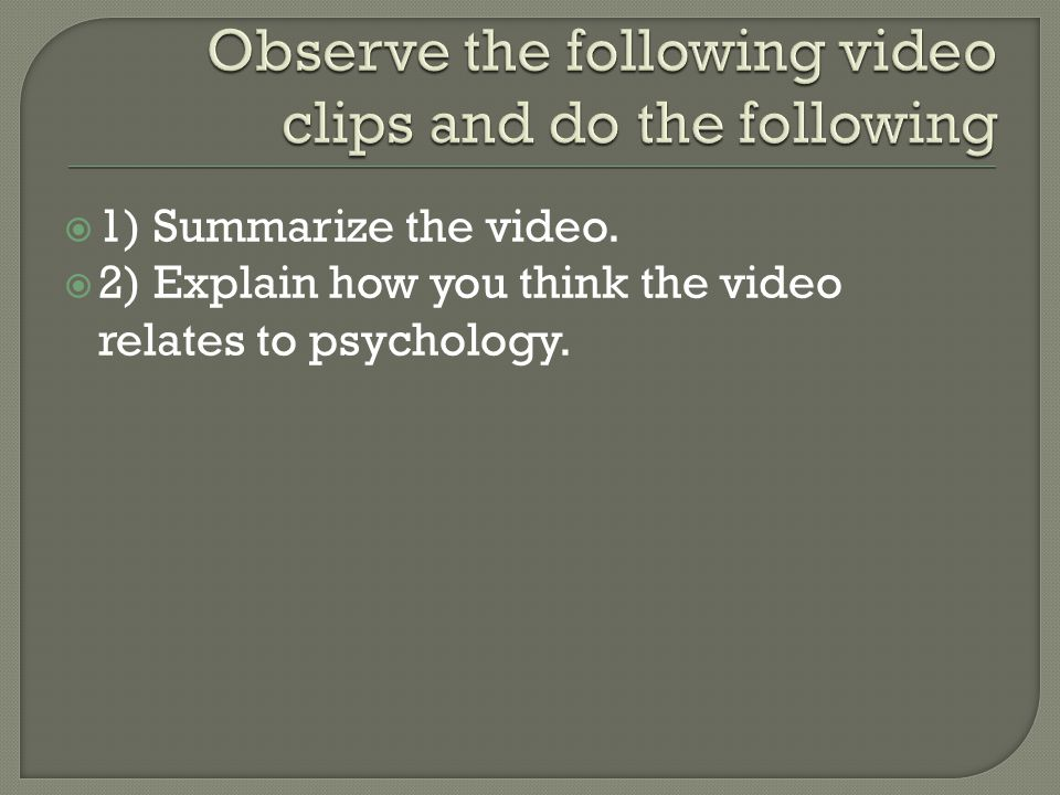  1) Summarize the video.  2) Explain how you think the video relates to psychology.