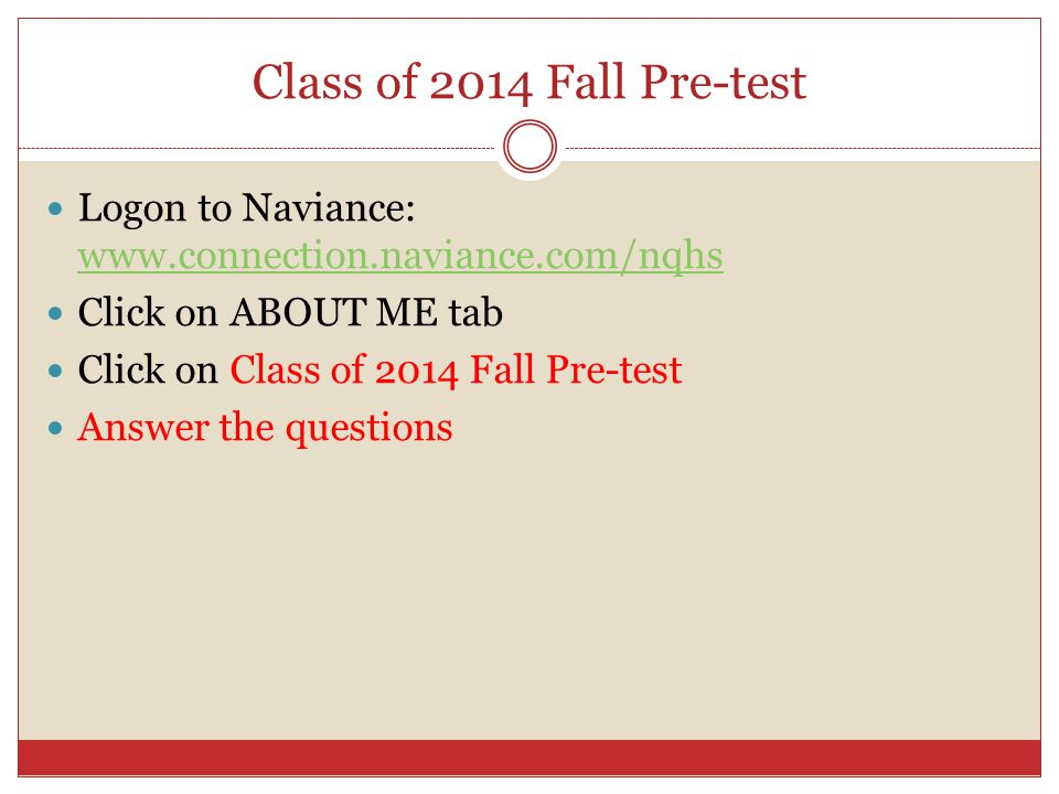 Class of 2014 Fall Pre-test Logon to Naviance: www.connection.naviance.com/nqhs www.connection.naviance.com/nqhs Click on ABOUT ME tab Click on Class of 2014 Fall Pre-test Answer the questions