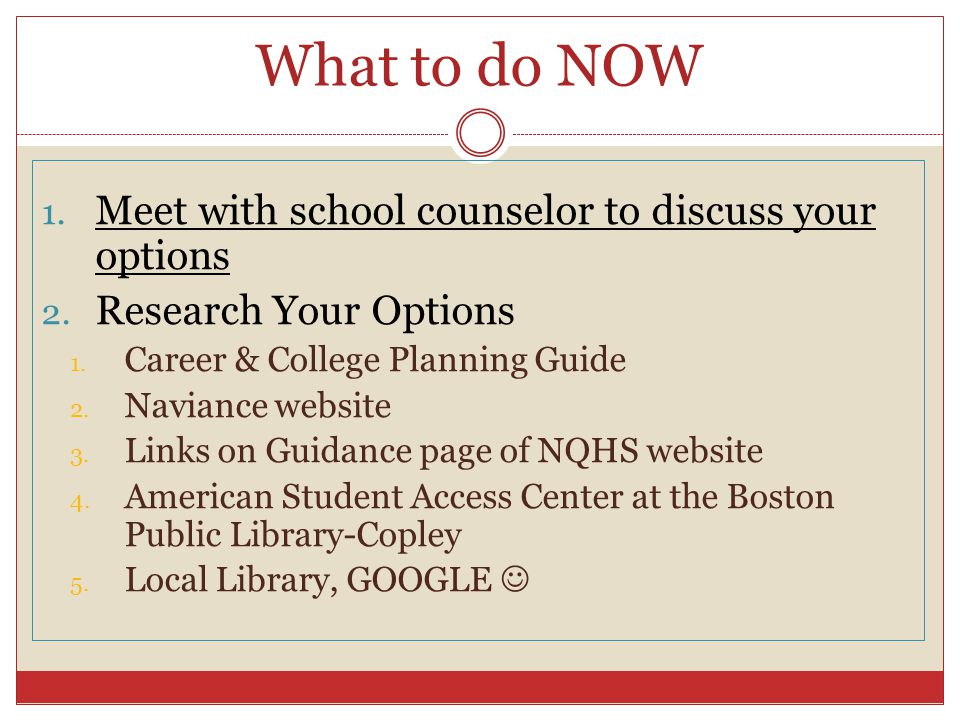 What to do NOW 1. Meet with school counselor to discuss your options 2.