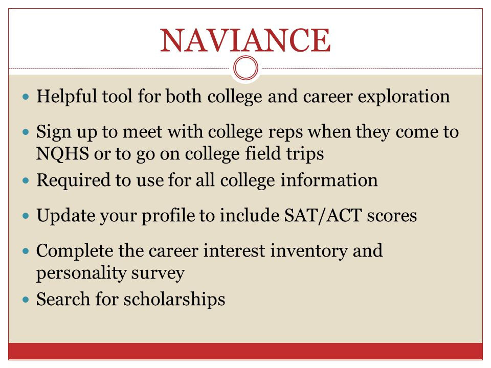 NAVIANCE Helpful tool for both college and career exploration Sign up to meet with college reps when they come to NQHS or to go on college field trips Required to use for all college information Update your profile to include SAT/ACT scores Complete the career interest inventory and personality survey Search for scholarships