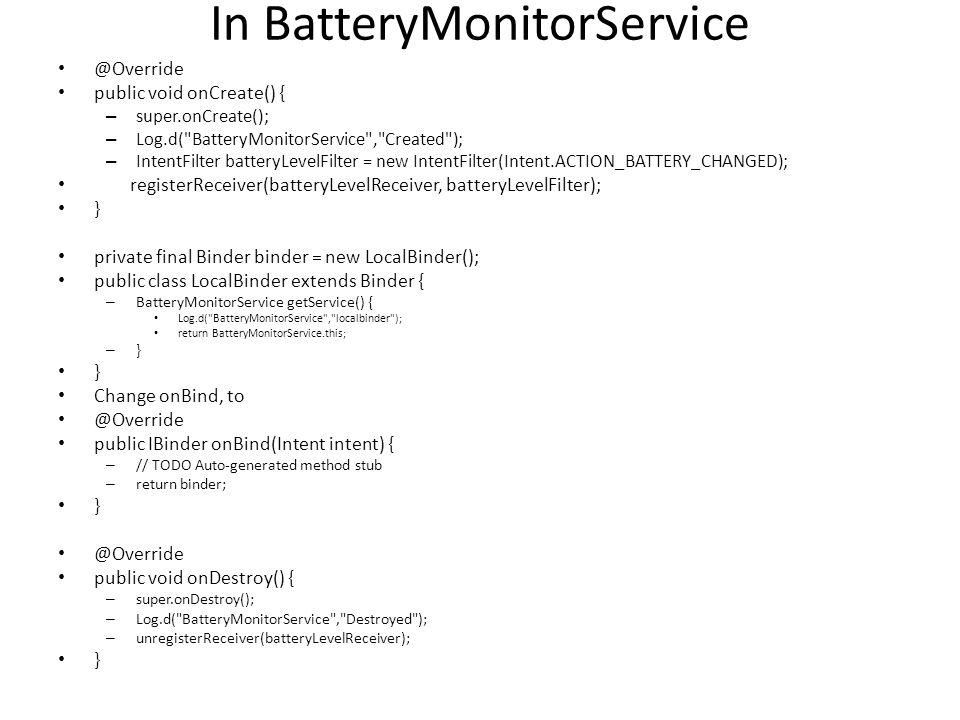 In BatteryMonitorService @Override public void onCreate() { – super.onCreate(); – Log.d( BatteryMonitorService , Created ); – IntentFilter batteryLevelFilter = new IntentFilter(Intent.ACTION_BATTERY_CHANGED); registerReceiver(batteryLevelReceiver, batteryLevelFilter); } private final Binder binder = new LocalBinder(); public class LocalBinder extends Binder { – BatteryMonitorService getService() { Log.d( BatteryMonitorService , localbinder ); return BatteryMonitorService.this; – } } Change onBind, to @Override public IBinder onBind(Intent intent) { – // TODO Auto-generated method stub – return binder; } @Override public void onDestroy() { – super.onDestroy(); – Log.d( BatteryMonitorService , Destroyed ); – unregisterReceiver(batteryLevelReceiver); }