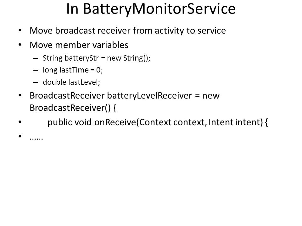 In BatteryMonitorService Move broadcast receiver from activity to service Move member variables – String batteryStr = new String(); – long lastTime =