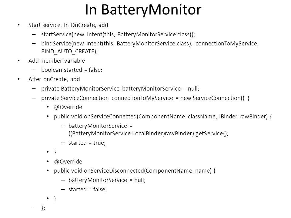 In BatteryMonitor Start service. In OnCreate, add – startService(new Intent(this, BatteryMonitorService.class)); – bindService(new Intent(this, Batter