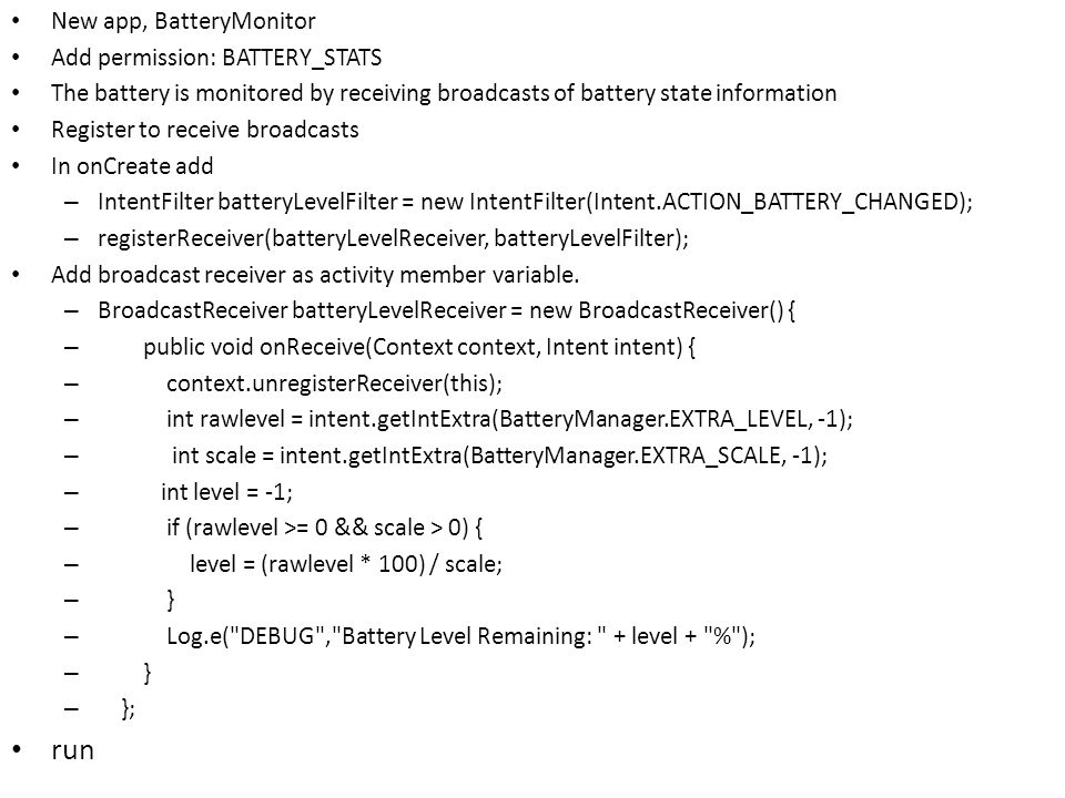 New app, BatteryMonitor Add permission: BATTERY_STATS The battery is monitored by receiving broadcasts of battery state information Register to receive broadcasts In onCreate add – IntentFilter batteryLevelFilter = new IntentFilter(Intent.ACTION_BATTERY_CHANGED); – registerReceiver(batteryLevelReceiver, batteryLevelFilter); Add broadcast receiver as activity member variable.