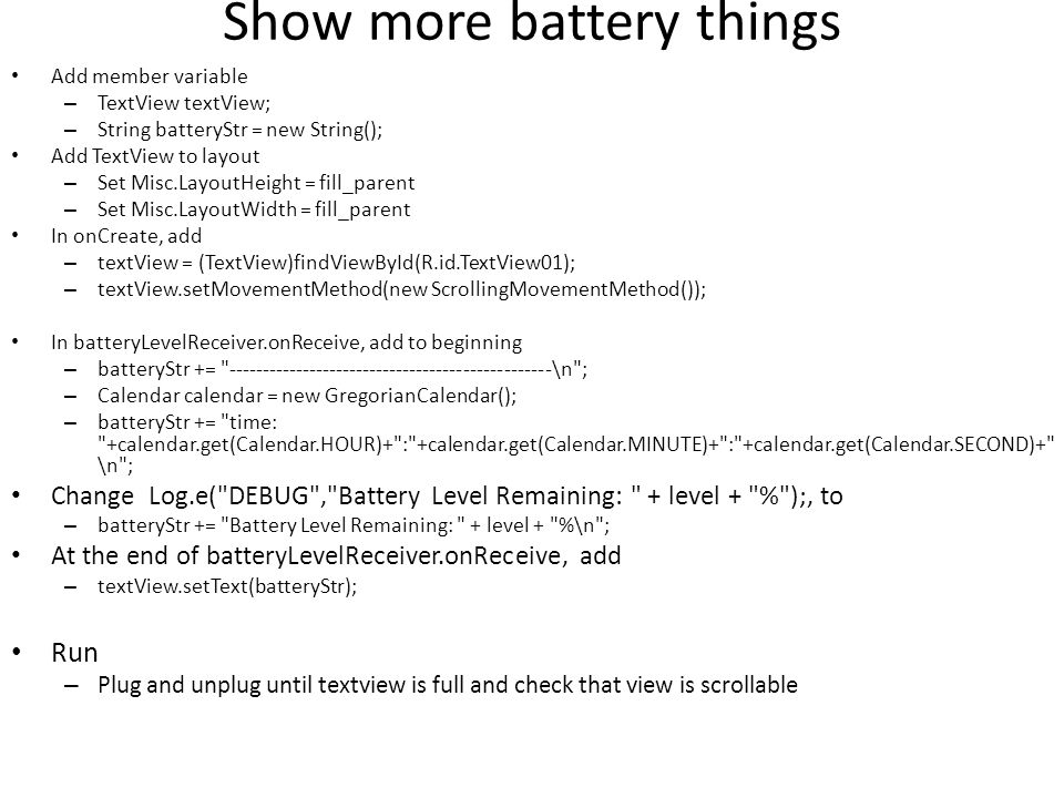 Show more battery things Add member variable – TextView textView; – String batteryStr = new String(); Add TextView to layout – Set Misc.LayoutHeight =
