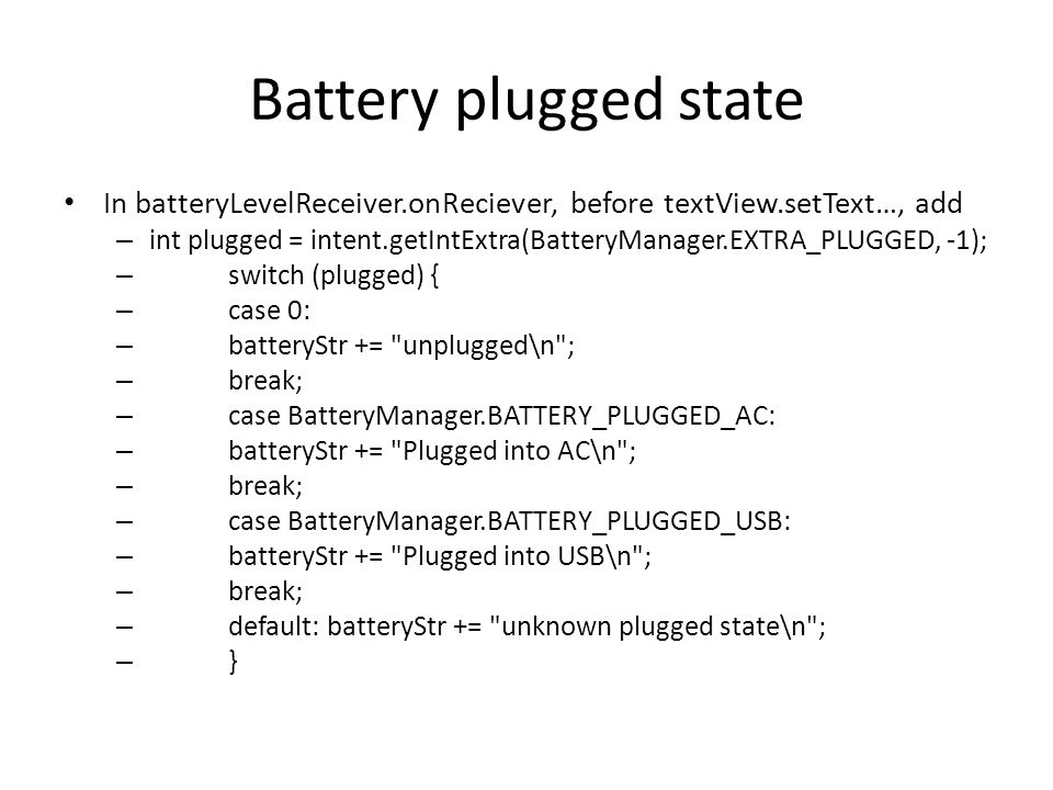 Battery plugged state In batteryLevelReceiver.onReciever, before textView.setText…, add – int plugged = intent.getIntExtra(BatteryManager.EXTRA_PLUGGE