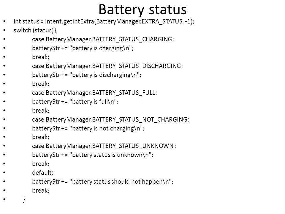 Battery status int status = intent.getIntExtra(BatteryManager.EXTRA_STATUS, -1); switch (status) { case BatteryManager.BATTERY_STATUS_CHARGING: batteryStr += battery is charging\n ; break; case BatteryManager.BATTERY_STATUS_DISCHARGING: batteryStr += battery is discharging\n ; break; case BatteryManager.BATTERY_STATUS_FULL: batteryStr += battery is full\n ; break; case BatteryManager.BATTERY_STATUS_NOT_CHARGING: batteryStr += battery is not charging\n ; break; case BatteryManager.BATTERY_STATUS_UNKNOWN : batteryStr += battery status is unknown\n ; break; default: batteryStr += battery status should not happen\n ; break; }