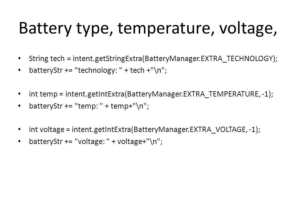 Battery type, temperature, voltage, String tech = intent.getStringExtra(BatteryManager.EXTRA_TECHNOLOGY); batteryStr +=