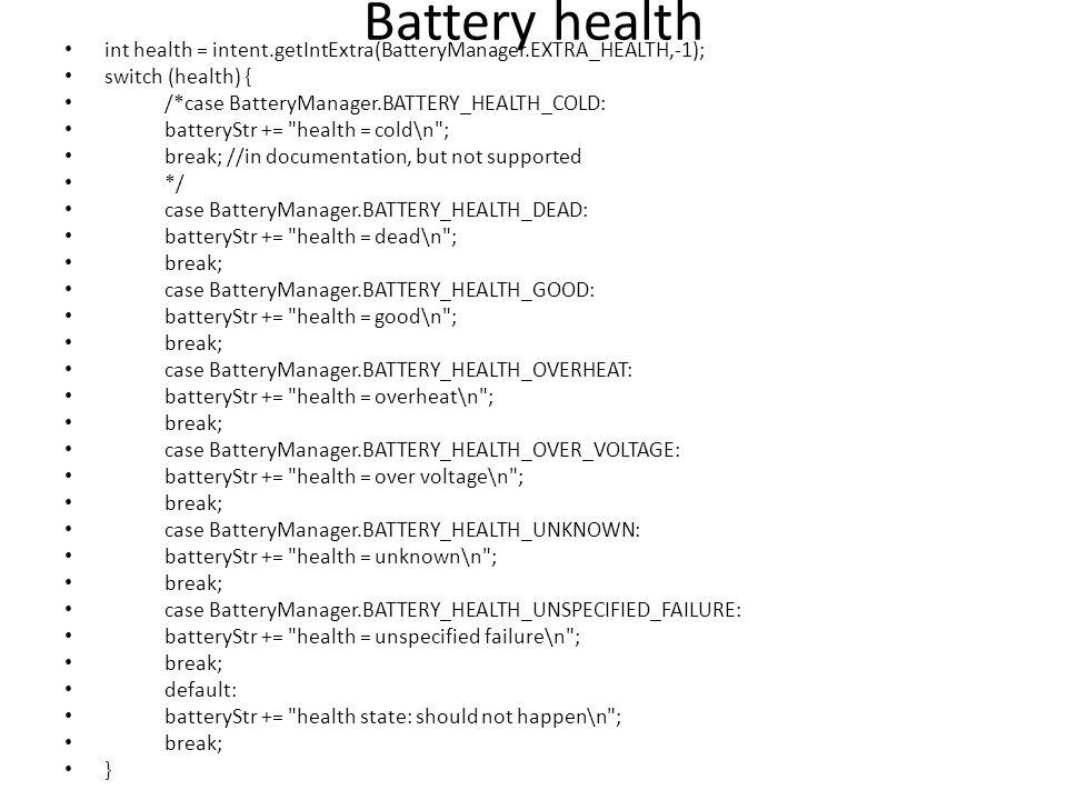 Battery health int health = intent.getIntExtra(BatteryManager.EXTRA_HEALTH,-1); switch (health) { /*case BatteryManager.BATTERY_HEALTH_COLD: batteryStr += health = cold\n ; break; //in documentation, but not supported */ case BatteryManager.BATTERY_HEALTH_DEAD: batteryStr += health = dead\n ; break; case BatteryManager.BATTERY_HEALTH_GOOD: batteryStr += health = good\n ; break; case BatteryManager.BATTERY_HEALTH_OVERHEAT: batteryStr += health = overheat\n ; break; case BatteryManager.BATTERY_HEALTH_OVER_VOLTAGE: batteryStr += health = over voltage\n ; break; case BatteryManager.BATTERY_HEALTH_UNKNOWN: batteryStr += health = unknown\n ; break; case BatteryManager.BATTERY_HEALTH_UNSPECIFIED_FAILURE: batteryStr += health = unspecified failure\n ; break; default: batteryStr += health state: should not happen\n ; break; }