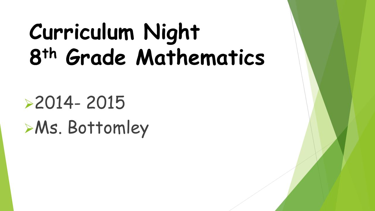 Curriculum Night 8 th Grade Mathematics  2014- 2015  Ms. Bottomley
