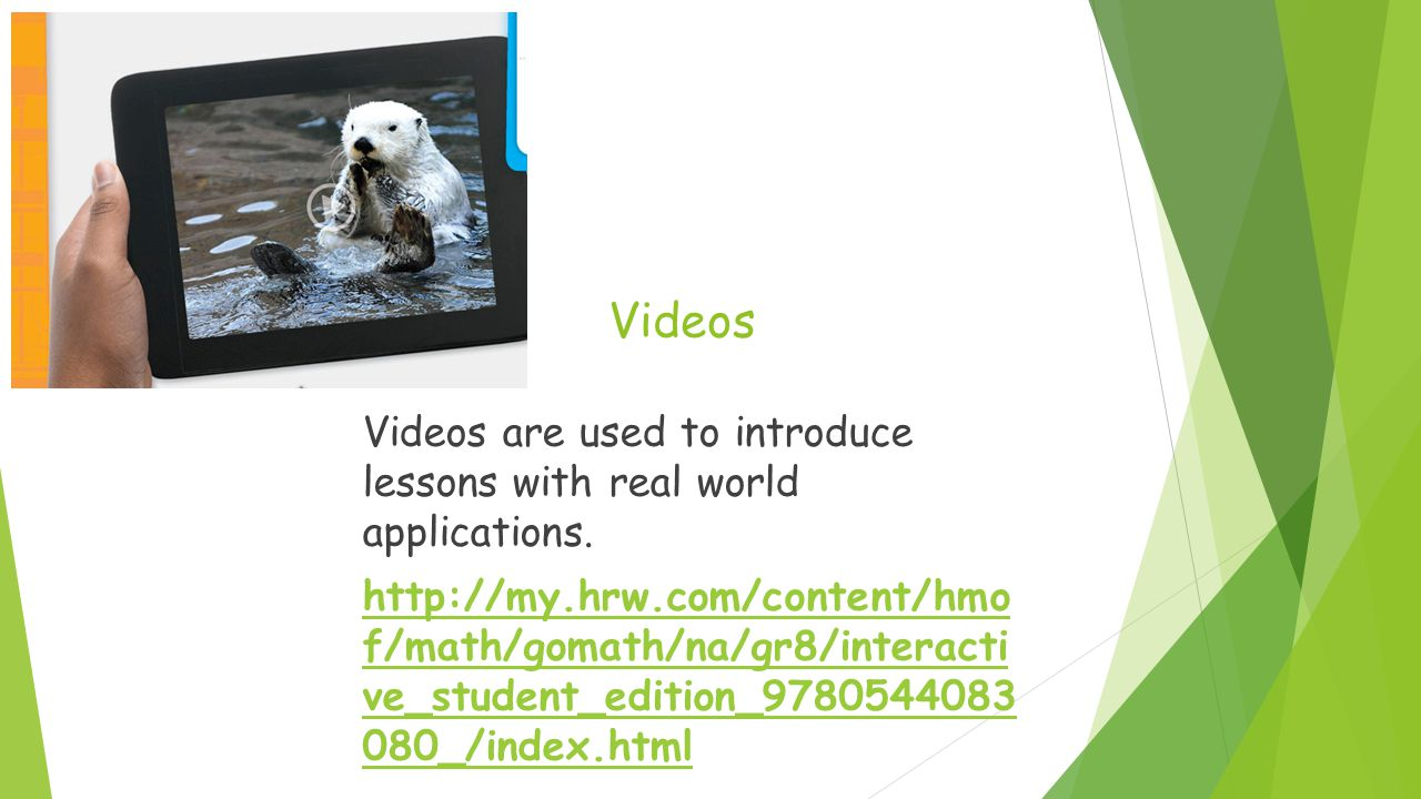 Videos Videos are used to introduce lessons with real world applications.