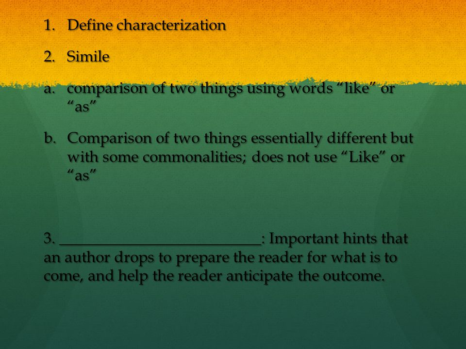 "1.Define characterization 2.Simile a.comparison of two things using words ""like"" or ""as"" b.Comparison of two things essentially different but with som"