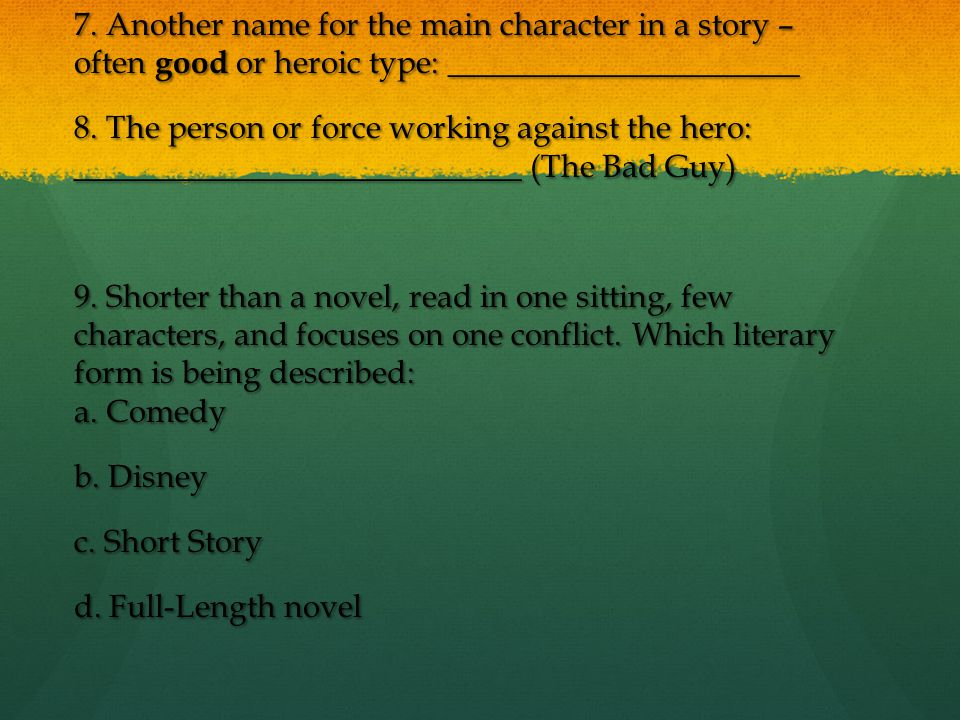 7. Another name for the main character in a story – often good or heroic type: ______________________ 8. The person or force working against the hero: