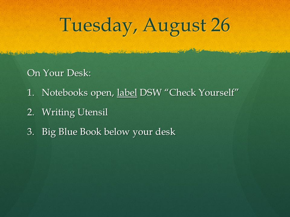 "Tuesday, August 26 On Your Desk: 1.Notebooks open, label DSW ""Check Yourself"" 2.Writing Utensil 3.Big Blue Book below your desk"