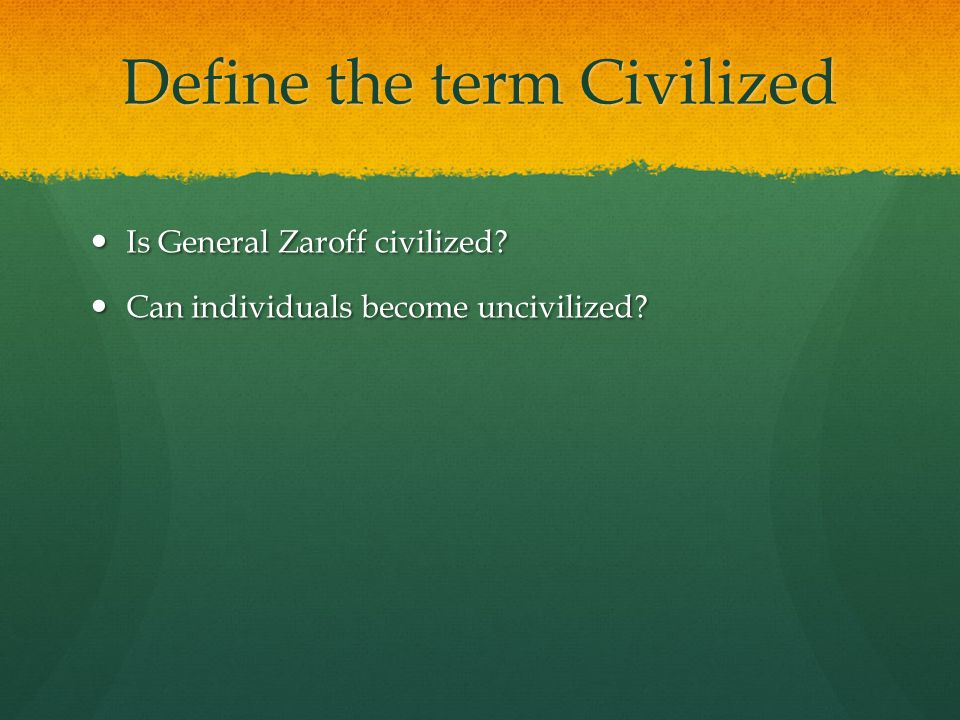 Define the term Civilized Is General Zaroff civilized? Is General Zaroff civilized? Can individuals become uncivilized? Can individuals become uncivil
