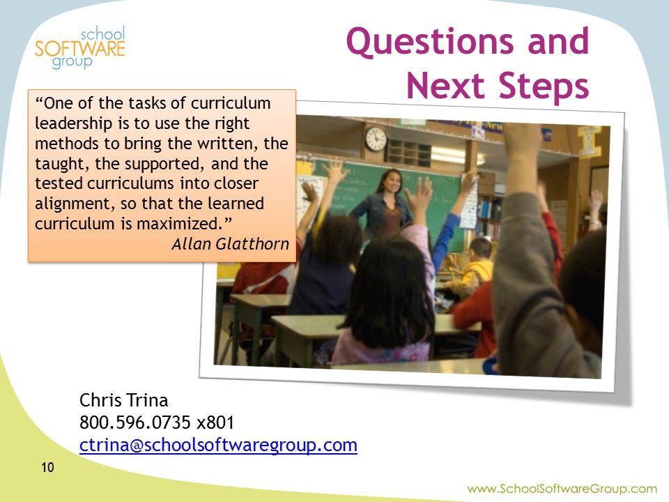Questions and Next Steps 10 One of the tasks of curriculum leadership is to use the right methods to bring the written, the taught, the supported, and the tested curriculums into closer alignment, so that the learned curriculum is maximized. Allan Glatthorn One of the tasks of curriculum leadership is to use the right methods to bring the written, the taught, the supported, and the tested curriculums into closer alignment, so that the learned curriculum is maximized. Allan Glatthorn Chris Trina 800.596.0735 x801 ctrina@schoolsoftwaregroup.com
