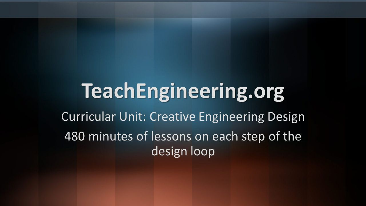 TeachEngineering.org Curricular Unit: Creative Engineering Design 480 minutes of lessons on each step of the design loop