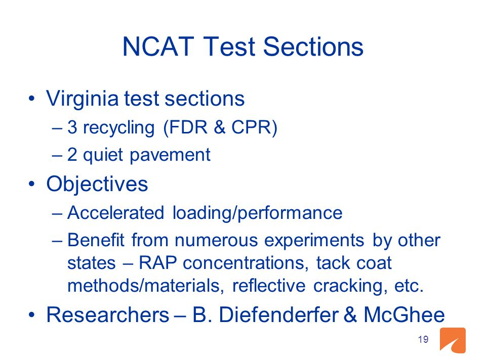 19 NCAT Test Sections Virginia test sections –3 recycling (FDR & CPR) –2 quiet pavement Objectives –Accelerated loading/performance –Benefit from numerous experiments by other states – RAP concentrations, tack coat methods/materials, reflective cracking, etc.