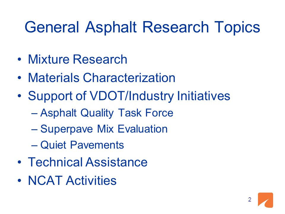 General Asphalt Research Topics Mixture Research Materials Characterization Support of VDOT/Industry Initiatives –Asphalt Quality Task Force –Superpave Mix Evaluation –Quiet Pavements Technical Assistance NCAT Activities 2