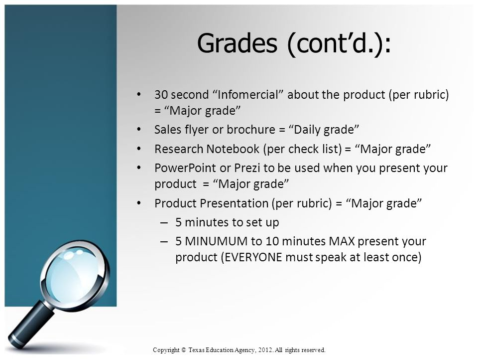 Grades (cont'd.): 30 second Infomercial about the product (per rubric) = Major grade Sales flyer or brochure = Daily grade Research Notebook (per check list) = Major grade PowerPoint or Prezi to be used when you present your product = Major grade Product Presentation (per rubric) = Major grade – 5 minutes to set up – 5 MINUMUM to 10 minutes MAX present your product (EVERYONE must speak at least once) 5 Copyright © Texas Education Agency, 2012.