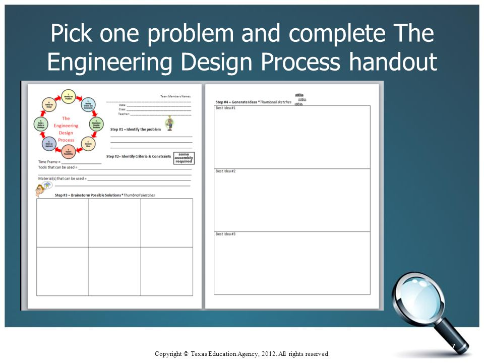 Pick one problem and complete The Engineering Design Process handout 7 Copyright © Texas Education Agency, 2012.