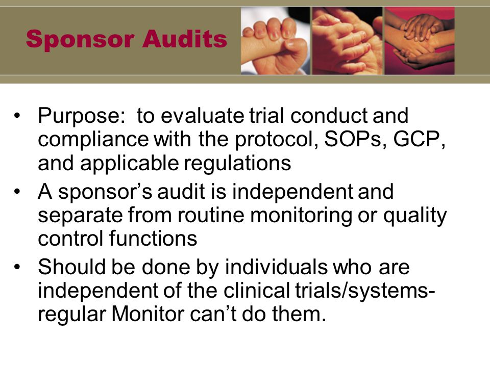 Sponsor Audits Purpose: to evaluate trial conduct and compliance with the protocol, SOPs, GCP, and applicable regulations A sponsor's audit is independent and separate from routine monitoring or quality control functions Should be done by individuals who are independent of the clinical trials/systems- regular Monitor can't do them.