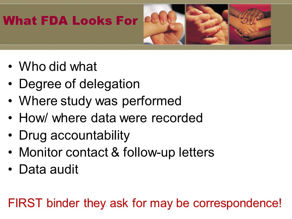 What FDA Looks For Who did what Degree of delegation Where study was performed How/ where data were recorded Drug accountability Monitor contact & follow-up letters Data audit FIRST binder they ask for may be correspondence!