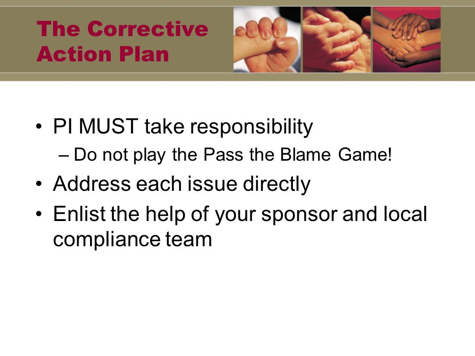 The Corrective Action Plan PI MUST take responsibility –Do not play the Pass the Blame Game.