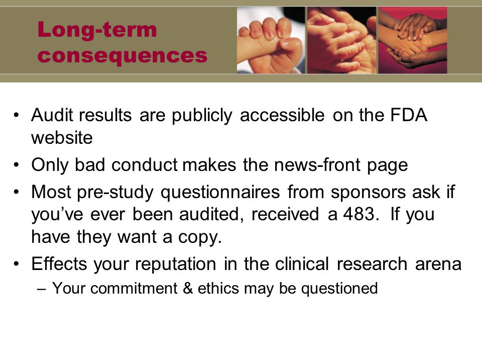 Long-term consequences Audit results are publicly accessible on the FDA website Only bad conduct makes the news-front page Most pre-study questionnaires from sponsors ask if you've ever been audited, received a 483.