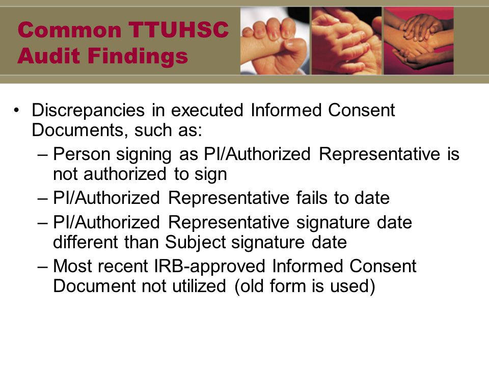 Common TTUHSC Audit Findings Discrepancies in executed Informed Consent Documents, such as: –Person signing as PI/Authorized Representative is not authorized to sign –PI/Authorized Representative fails to date –PI/Authorized Representative signature date different than Subject signature date –Most recent IRB-approved Informed Consent Document not utilized (old form is used)