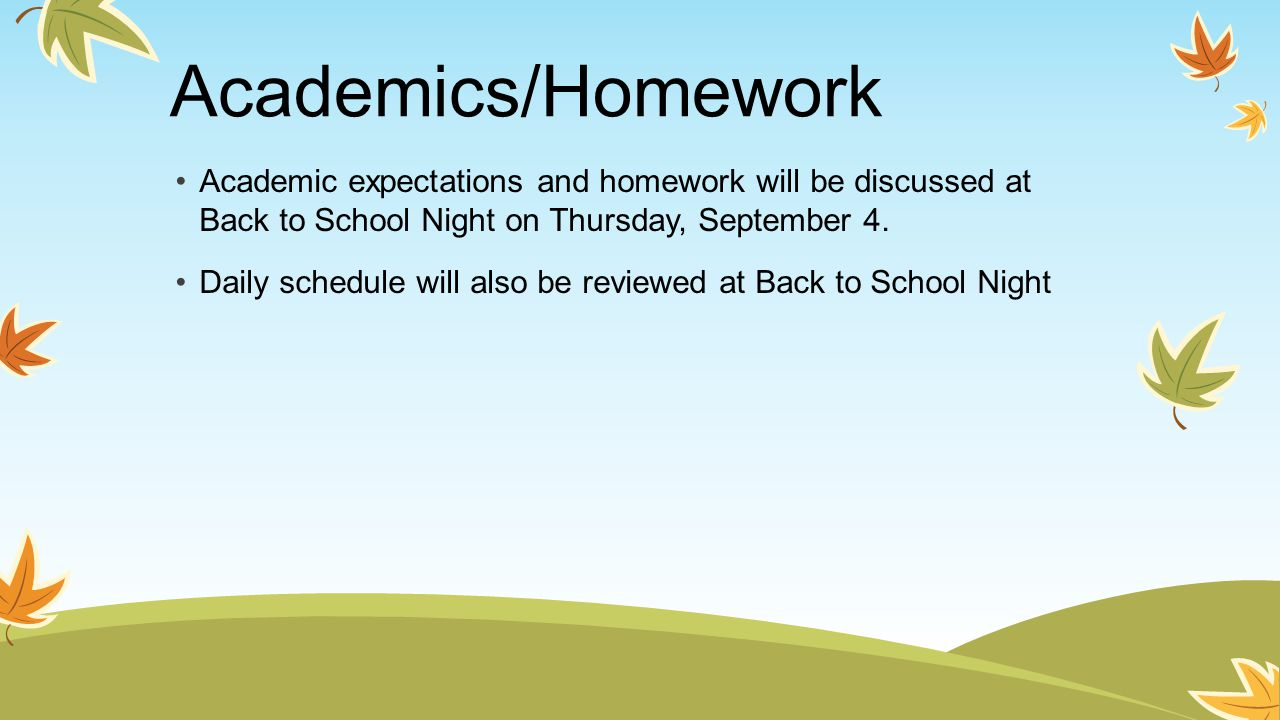 Academics/Homework Academic expectations and homework will be discussed at Back to School Night on Thursday, September 4.