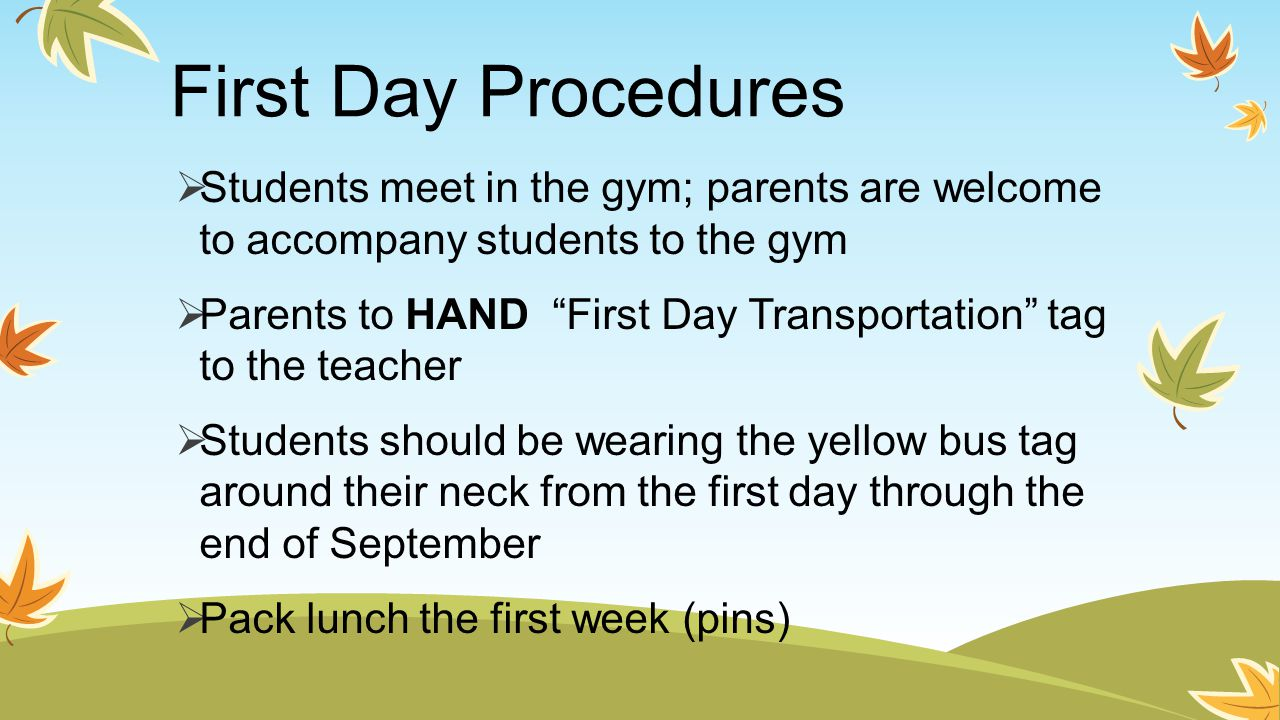 First Day Procedures  Students meet in the gym; parents are welcome to accompany students to the gym  Parents to HAND First Day Transportation tag to the teacher  Students should be wearing the yellow bus tag around their neck from the first day through the end of September  Pack lunch the first week (pins)