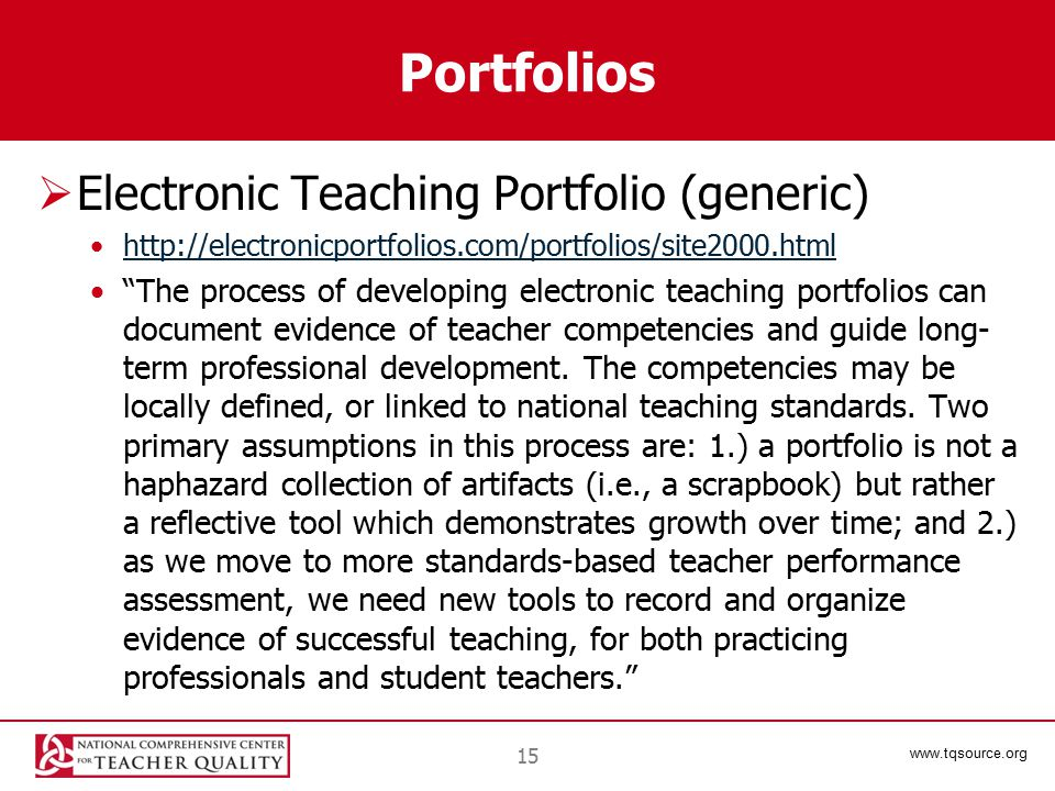 www.tqsource.org Portfolios  Electronic Teaching Portfolio (generic) http://electronicportfolios.com/portfolios/site2000.html The process of developing electronic teaching portfolios can document evidence of teacher competencies and guide long- term professional development.