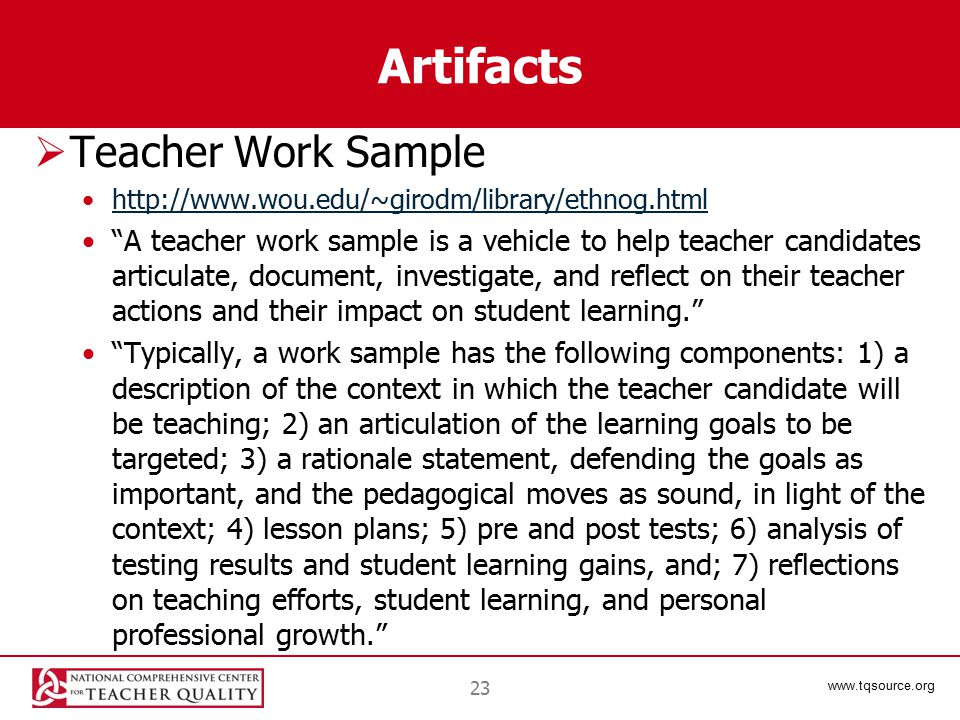 www.tqsource.org Artifacts  Teacher Work Sample http://www.wou.edu/~girodm/library/ethnog.html A teacher work sample is a vehicle to help teacher candidates articulate, document, investigate, and reflect on their teacher actions and their impact on student learning. Typically, a work sample has the following components: 1) a description of the context in which the teacher candidate will be teaching; 2) an articulation of the learning goals to be targeted; 3) a rationale statement, defending the goals as important, and the pedagogical moves as sound, in light of the context; 4) lesson plans; 5) pre and post tests; 6) analysis of testing results and student learning gains, and; 7) reflections on teaching efforts, student learning, and personal professional growth. 23