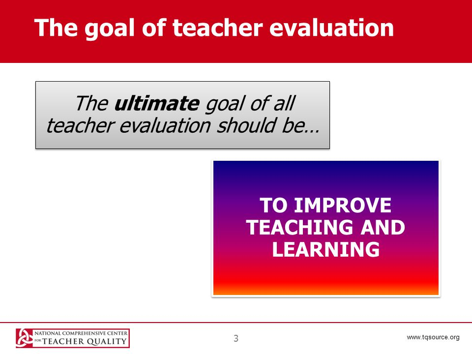 www.tqsource.org The goal of teacher evaluation The ultimate goal of all teacher evaluation should be… TO IMPROVE TEACHING AND LEARNING 3