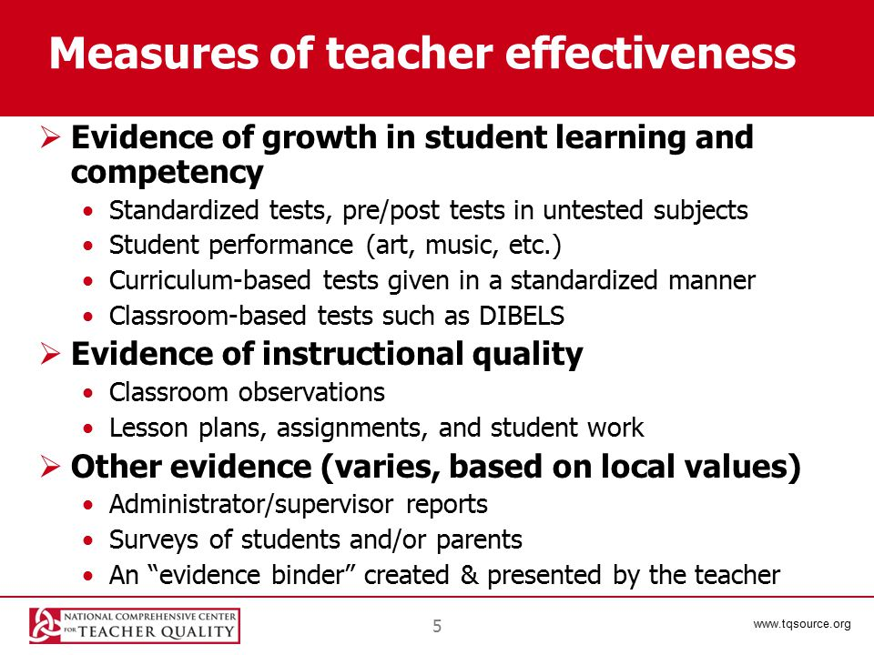 www.tqsource.org 6 Measures  Many types of evidence*—including portfolios, administrator recommendations, analysis of teachers' assignments, analysis of students' work, documentation of teachers' positive contributions to the school, student and parent reports, and documentation of teacher leadership and mentoring—can be used in addition to student test scores * For descriptions and discussions of instruments for measuring various aspects of teacher performance, see Goe, Bell, and Little (2008).