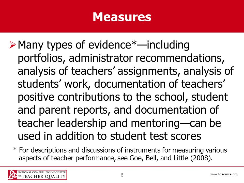 www.tqsource.org 6 Measures  Many types of evidence*—including portfolios, administrator recommendations, analysis of teachers' assignments, analysis of students' work, documentation of teachers' positive contributions to the school, student and parent reports, and documentation of teacher leadership and mentoring—can be used in addition to student test scores * For descriptions and discussions of instruments for measuring various aspects of teacher performance, see Goe, Bell, and Little (2008).
