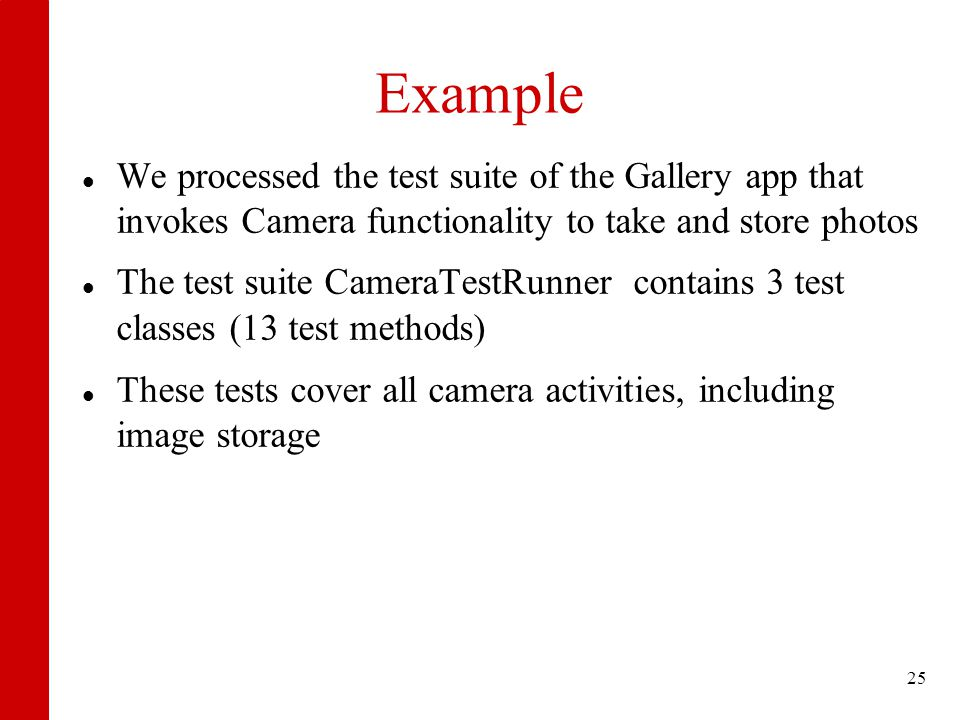 Example We processed the test suite of the Gallery app that invokes Camera functionality to take and store photos The test suite CameraTestRunner contains 3 test classes (13 test methods) These tests cover all camera activities, including image storage 25