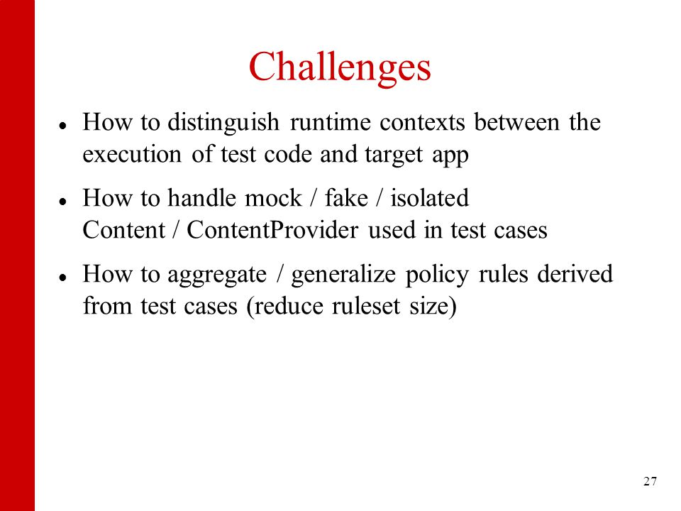 Challenges How to distinguish runtime contexts between the execution of test code and target app How to handle mock / fake / isolated Content / ContentProvider used in test cases How to aggregate / generalize policy rules derived from test cases (reduce ruleset size) 27