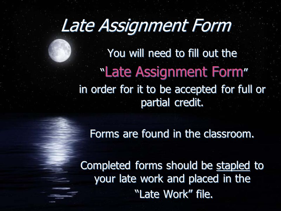 "Late Assignment Form You will need to fill out the "" Late Assignment Form "" in order for it to be accepted for full or partial credit. Forms are found"