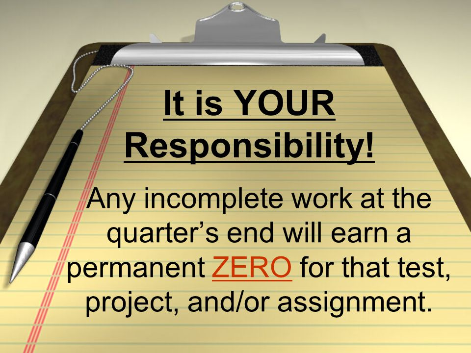 Any incomplete work at the quarter's end will earn a permanent ZERO for that test, project, and/or assignment. It is YOUR Responsibility!