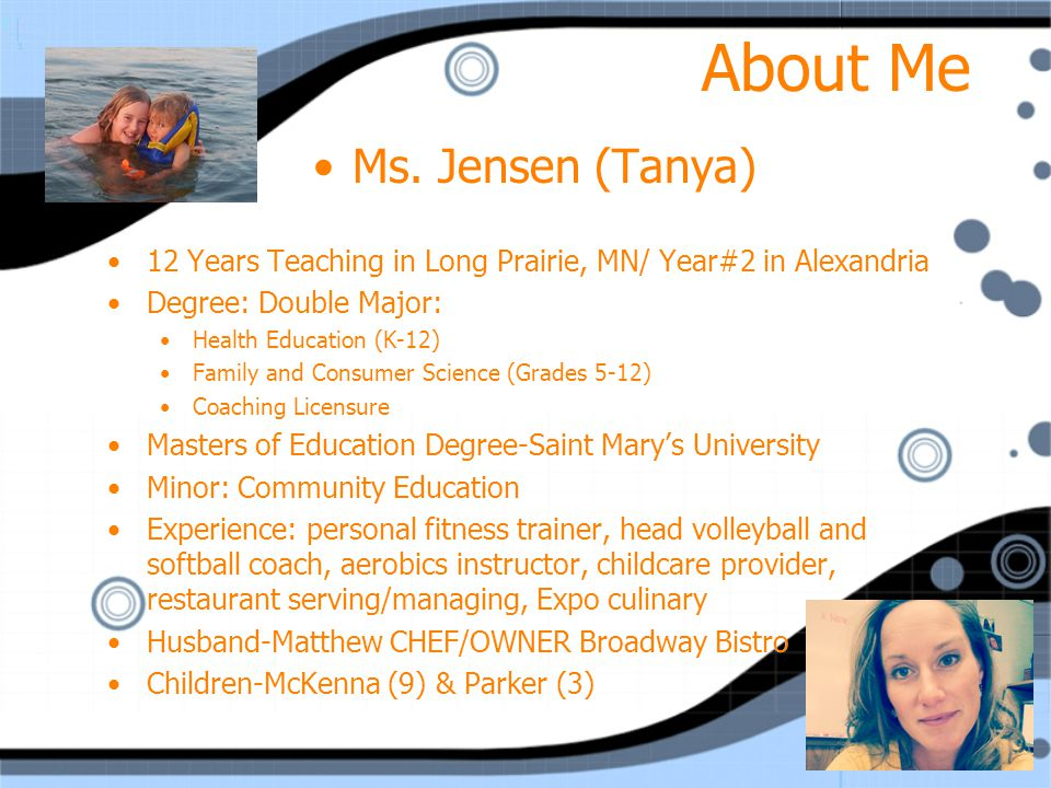 About Me Ms. Jensen (Tanya) 12 Years Teaching in Long Prairie, MN/ Year#2 in Alexandria Degree: Double Major: Health Education (K-12) Family and Consu