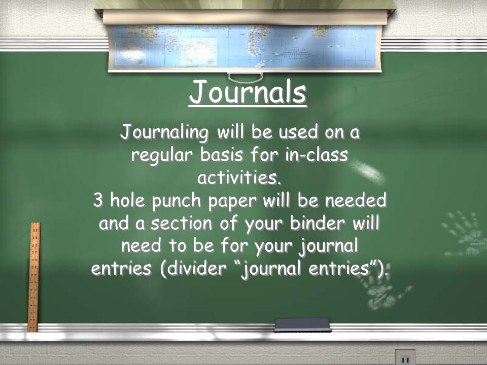 Journals Journaling will be used on a regular basis for in-class activities. 3 hole punch paper will be needed and a section of your binder will need