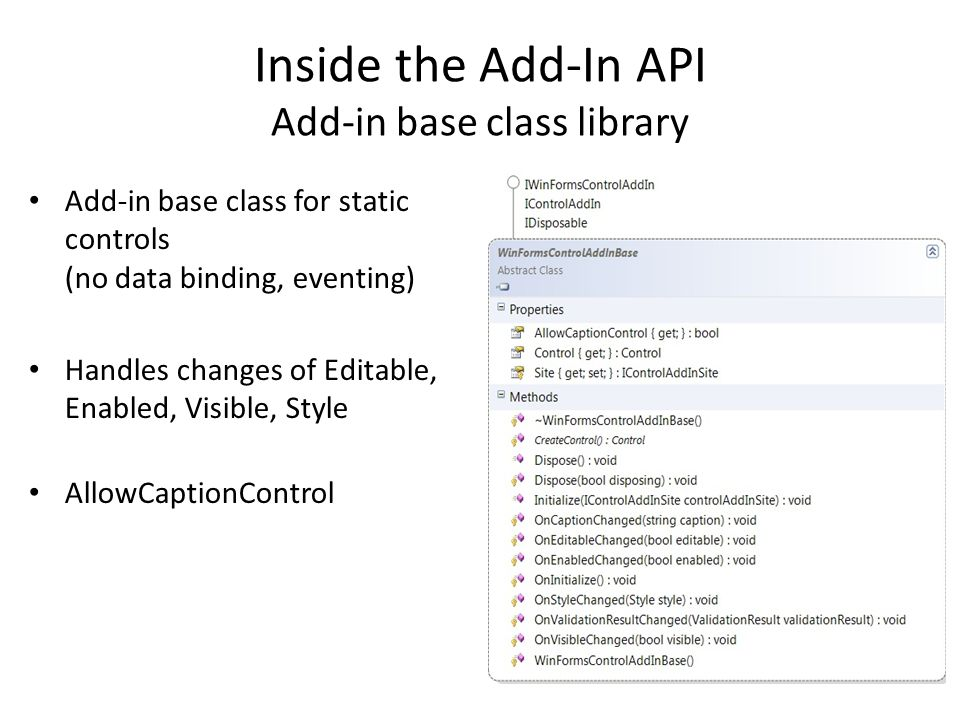 Inside the Add-In API Add-in base class library Add-in base class for static controls (no data binding, eventing) Handles changes of Editable, Enabled
