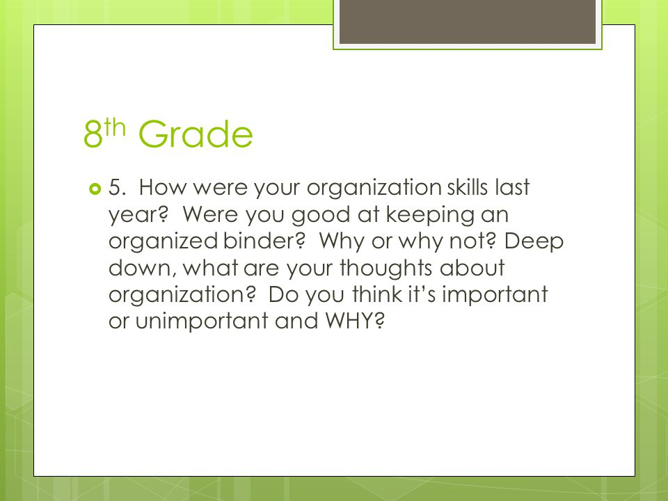 8 th Grade  5. How were your organization skills last year? Were you good at keeping an organized binder? Why or why not? Deep down, what are your th